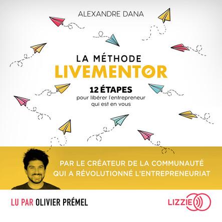 La Méthode LiveMentor - 12 étapes pour libérer l'entrepreneur qui est en vous : Le livre référence qui mélange entrepreneuriat et développement personnel