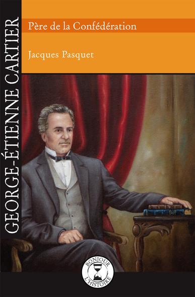 George-Étienne Cartier : Père de la Confédération