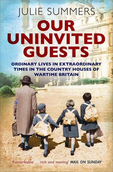 Our Uninvited Guests : The Secret Life of Britain's Country Houses 1939-45
