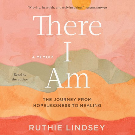 There I Am : The Journey from Hopelessness to Healing—A Memoir