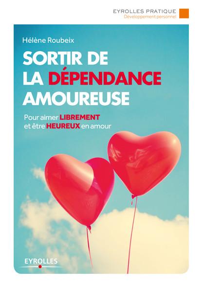 Sortir de la dépendance amoureuse : Pour aimer librement