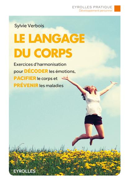 Le langage du corps : Exercices d'harmonisation pour décoder les émotions, pacifier le corps et prévenir les maladies