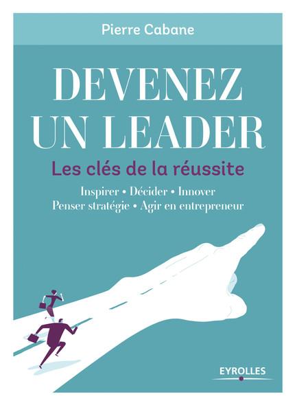 Devenez un leader - Les clés de la réussite : Innover - Motiver - Penser stratégie - Agir en entrepreneur - Etre efficace