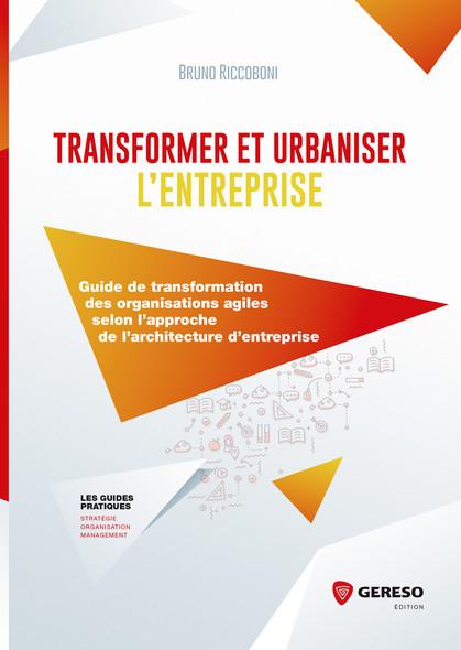 Transformer et urbaniser l'entreprise : Guide de transformation des organisations agiles selon l'approche de l'architecture d'entreprise