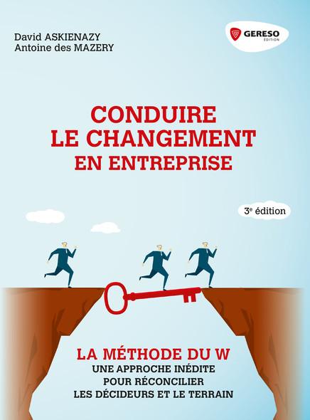 Conduire le changement en entreprise : La méthode du W : une approche inédite pour réconcilier les décideurs et le terrain
