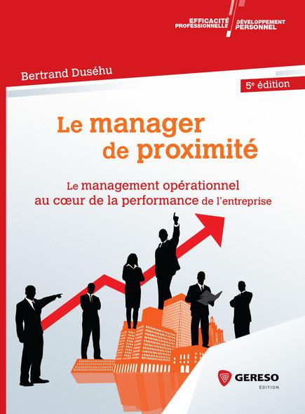 Le manager de proximité : Le management opérationnel au coeur de la performance de l''entreprise