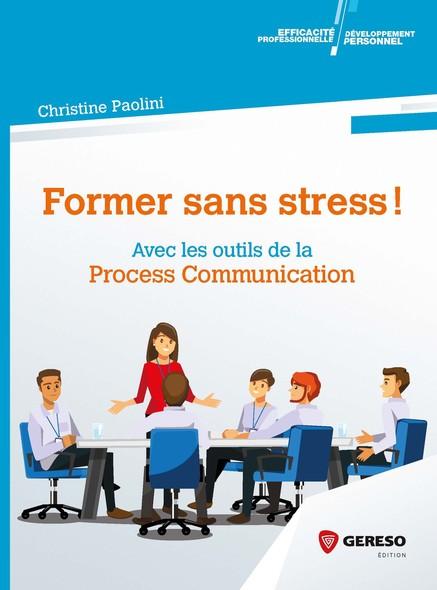 Former sans stress ! : Avec les outils de la Process Communication