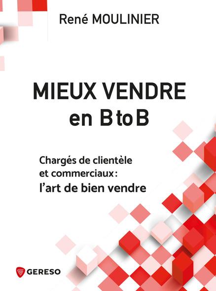 Mieux vendre en B to B : Chargés de clientèle et commerciaux : l'art de bien vendre