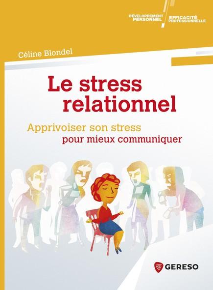 Le stress relationnel - apprivoiser son stress pour mieux communiquer : Apprivoiser son stress pour mieux communiquer