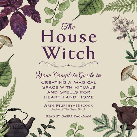 The House Witch : Your Complete Guide to Creating a Magical Space with Rituals and Spells for Hearth and Home