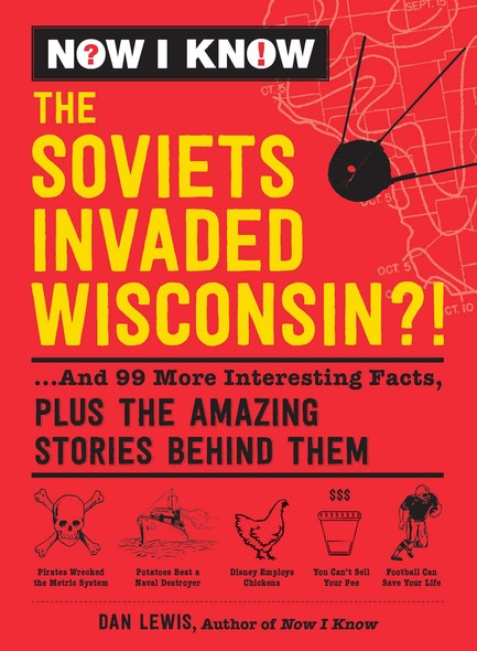 Now I Know: The Soviets Invaded Wisconsin?! : ...And 99 More Interesting Facts, Plus the Amazing Stories Behind Them