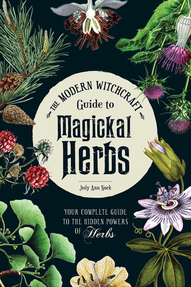 The Modern Witchcraft Guide to Magickal Herbs : Your Complete Guide to the Hidden Powers of Herbs