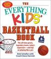 The Everything Kids' Basketball Book, 4th Edition : The All-Time Greats, Legendary Teams, Today's Superstars—and Tips on Playing Like a Pro