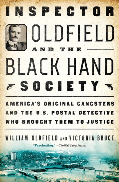 Inspector Oldfield and the Black Hand Society : America's Original Gangsters and the U.S. Postal Detective Who Brought Them to Justice