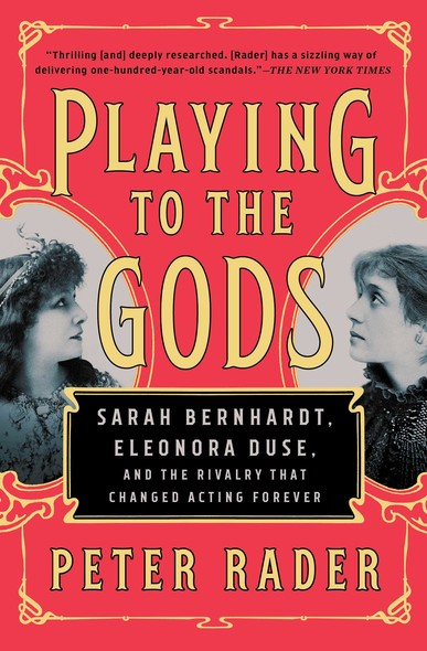 Playing to the Gods : Sarah Bernhardt, Eleonora Duse, and the Rivalry That Changed Acting Forever