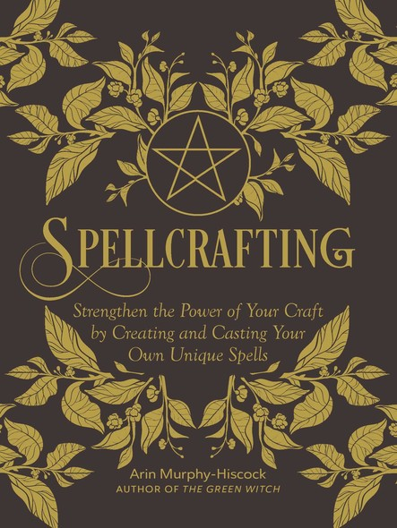 Spellcrafting : Strengthen the Power of Your Craft by Creating and Casting Your Own Unique Spells