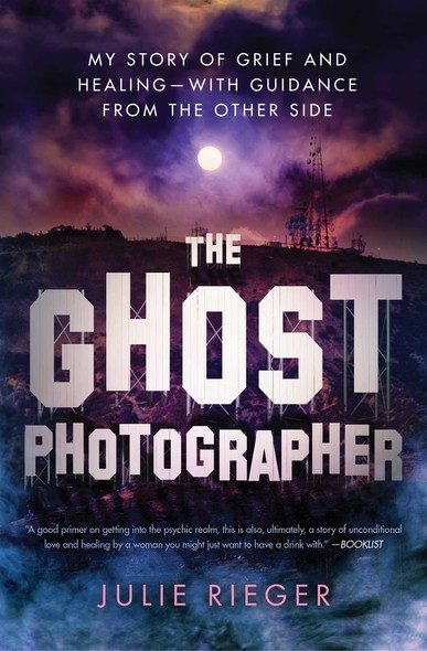 The Ghost Photographer : My Story of Grief and Healing—with Guidance from the Other Side