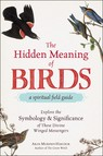 The Hidden Meaning of Birds--A Spiritual Field Guide : Explore the Symbology and Significance of These Divine Winged Messengers