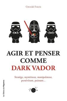 Agir et penser comme Dark Vador | Gwendal Fossois