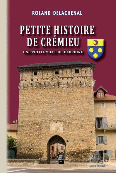 Petite Histoire de Crémieu : (une petite ville du Dauphiné)