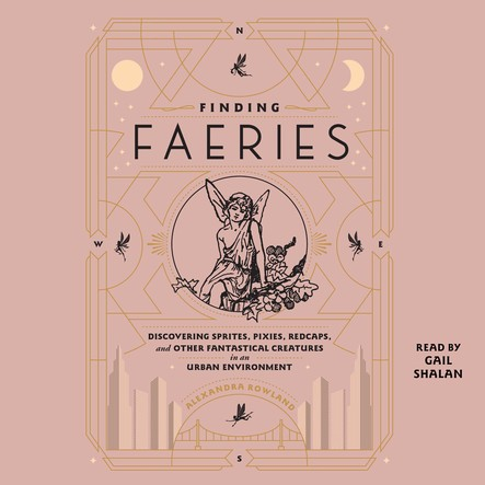 Finding Faeries : Discovering Sprites, Pixies, Redcaps, and Other Fantastical Creatures in an Urban Environment