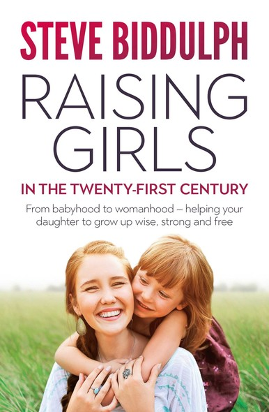 Raising Girls in the 21st Century : From babyhood to womanhood - helping your daughter to grow up wise, warm and strong