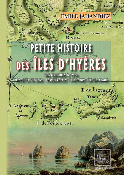 Petite Histoire des Îles d'Hyères (des origines à 1930) : Presqu'île de Giens - Porquerolles - Port-Cros - Île du Levant