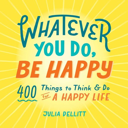 Whatever You Do, Be Happy : 400 Things to Think & Do for a Happy Life