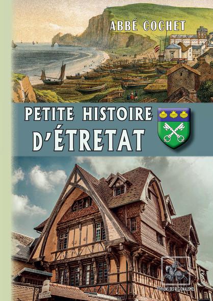 Petite Histoire d'Étretat : (archéologie - histoire - légendes)