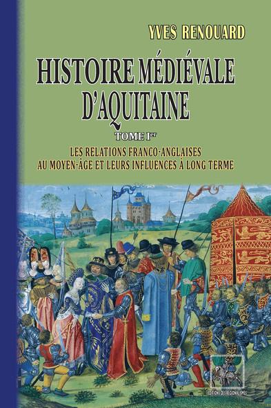 Histoire médiévale d'Aquitaine (Tome Ier : les relations franco-anglaises au Moyen Âge et leurs influences à long terme)