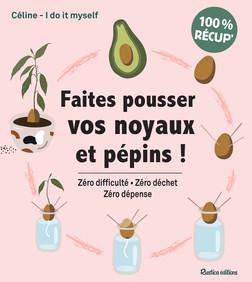 Faites pousser vos noyaux et pépins ! : Zéro difficulté - Zéro déchet - Zéro dépense | Céline – I Do It Myself