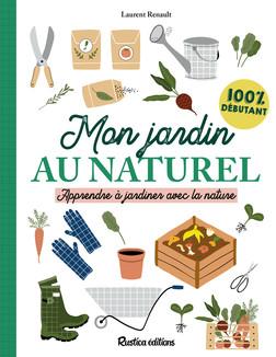 Mon jardin au naturel : Apprendre à jardiner avec la nature : 100 % débutant | Laurent Renault