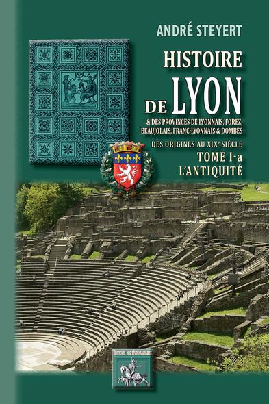Histoire de Lyon et des provinces de Lyonnais, Forez, Beaujolais, Franc-Lyonnais et Dombes • Tome 1-a : l'Antiquité :  (des origines au XIXe siècle)