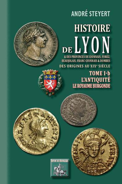 Histoire de Lyon et des provinces de Lyonnais, Forez, Beaujolais, Franc-Lyonnais et Dombes • Tome 1-b : l'Antiquité - (des origines au XIXe siècle)