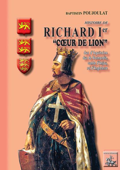 """Histoire de Richard Ier """"Coeur de Lion"""", duc d'Aquitaine et de Normandie, comte d'Anjou, roi d'Angleterre"""