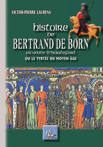 Histoire de Bertrand de Born vicomte d'Hautefort : ou le Tyrtée du Moyen Âge