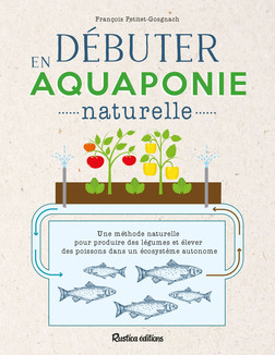Débuter en aquaponie naturelle : Une méthode naturelle pour produire des légumes et élever des poissons dans un écosystème autonome | François Petitet-Gosgnach
