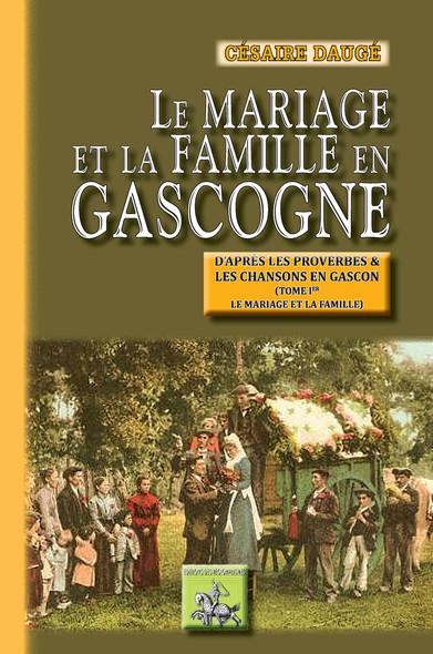 Le Mariage et la Famille en Gascogne (Tome Ier : le mariage et la famille) : (d'après les proverbes et les chansons en gascon)