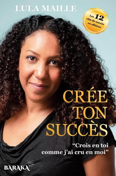 Crée ton succès : Crois en toi comme j'ai cru en moi