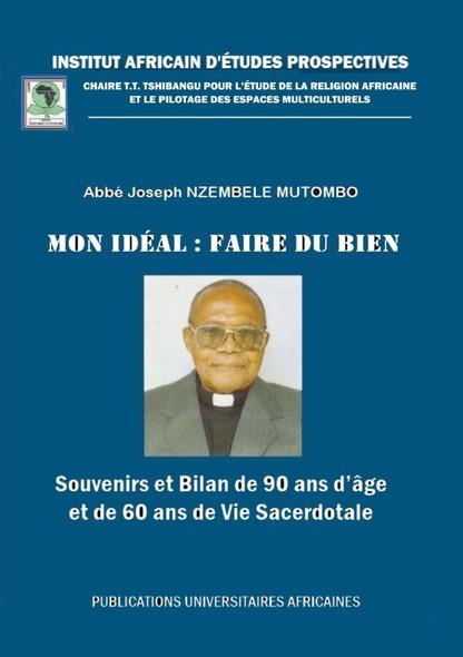 Mon idéal : faire du bien : Souvenirs et Bilan de  90 ans d'âge et âge  et de 60 ans de Vie Sacerdotale