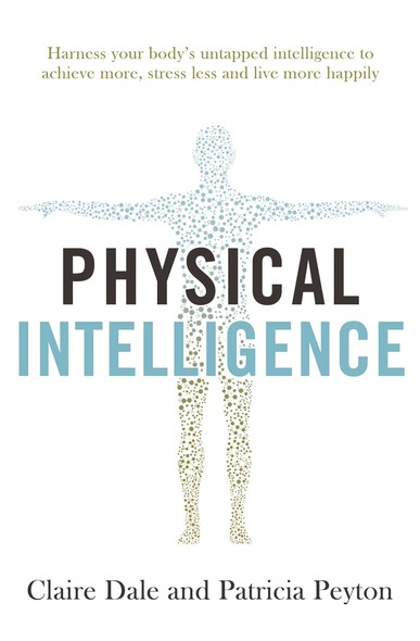 Physical Intelligence : Harness your body's untapped intelligence to achieve more, stress less and live more happily