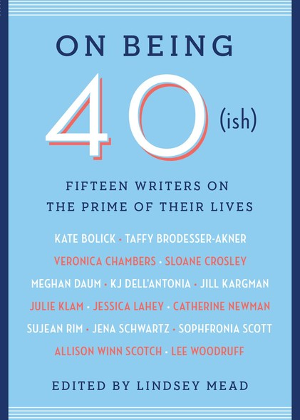 On Being 40(ish) : Fifteen Writers on the Prime of Their Lives
