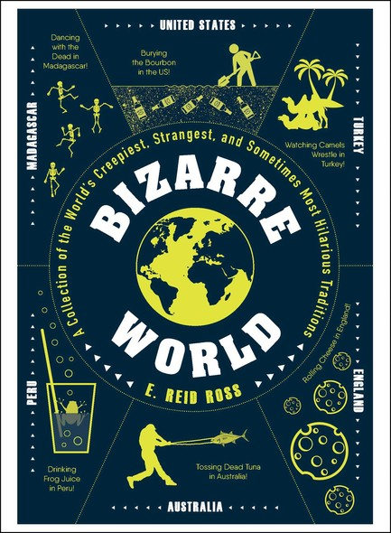 Bizarre World : A Collection of the World's Creepiest, Strangest, and Sometimes Most Hilarious Traditions