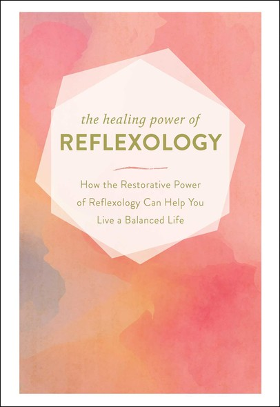 The Healing Power of Reflexology : How the Restorative Power of Reflexology Can Help You Live a Balanced Life