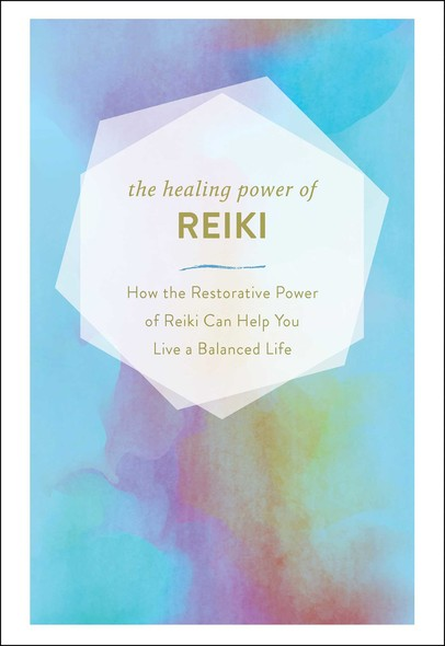 The Healing Power of Reiki : How the Restorative Power of Reiki Can Help You Live a Balanced Life