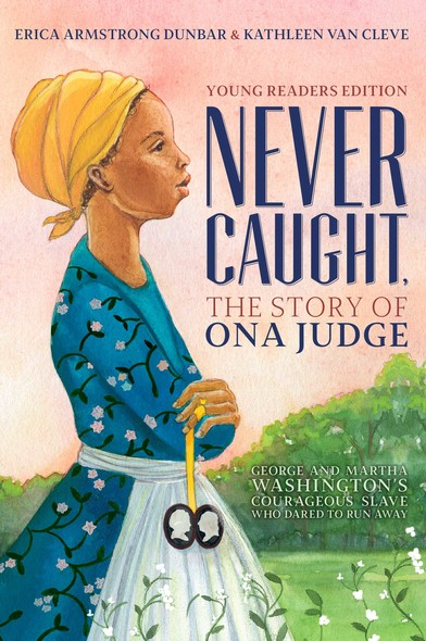 Never Caught, the Story of Ona Judge : George and Martha Washington's Courageous Slave Who Dared to Run Away; Young Readers Edition