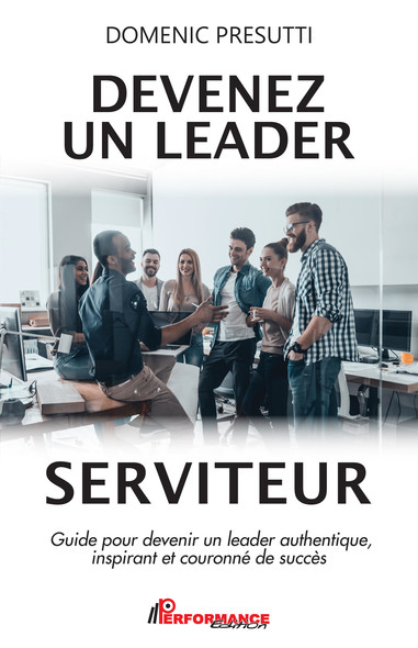 Devenez un leader serviteur : Guide pour devenir un leader authentique, inspirant et couronné de succès