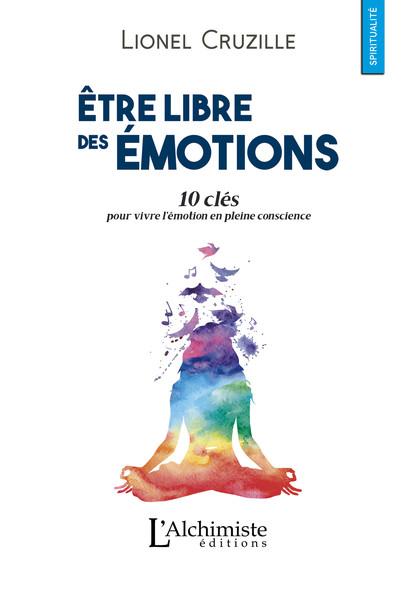 Être libre des émotions : 10 clés pour vivre l'émotion en pleine conscience