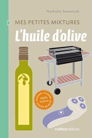L'huile d'olive : Maison - Cuisine - Santé - Beauté - 100% nature