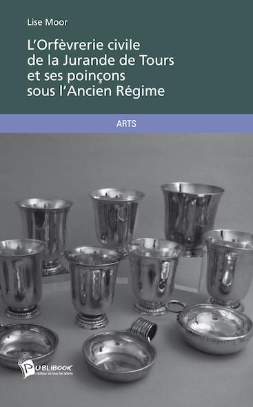 L'Orfèvrerie civile de la Jurande de Tours et ses poinçons sous l'Ancien Régime